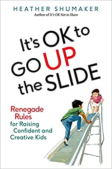 It's OK to Go Up the Slide: Renegade Rules for Raising Confident and Creative Kids by [Heather Shumaker]