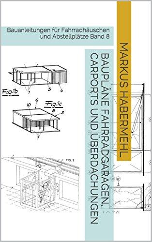 Baupläne Fahrradgaragen, Carports und Überdachungen: Bauanleitungen für Fahrradhäuschen und Abstellplätze Band 8 (German Edition)