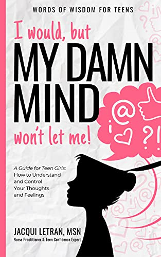 I would, but MY DAMN MIND won't let me: A Guide for Teen Girls: How to Understand and Control Your Thoughts and Feelings (Words of Wisdom for Teens Book 2)