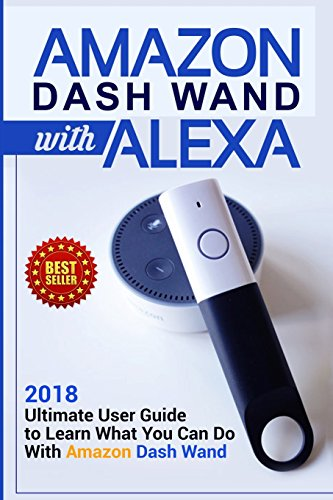 Amazon Dash Wand with Alexa: 2018 Ultimate User Guide to Learn What You Can Do with Amazon Dash Wand: Volume 1 (Second Generation Echo, Echo Plus, Echo Spot , Alexa)