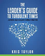 The Leader's Guide to Turbulent Times: a practical, easy-to-use guide to leading in today's times