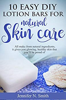 Lotion Bars: 10 Easy DIY Lotion Bars for Natural Skin Care: All Make From Natural Ingredients, It Gives You Glowing, Healthy Skin That You'll Be Proud Of (Easy Hobbies for Moms Book 2) by [Jennifer N. Smith]