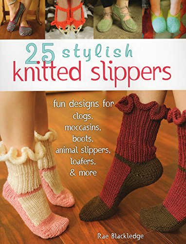 25 Stylish Knitted Slippers: Fun & Stylish Designs for Clogs, Moccasins, Boots, Animal Slippers, Loafers, & More