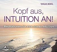 Kopf aus, Intuition an!: Meditationen fuer eine starke Intuition
