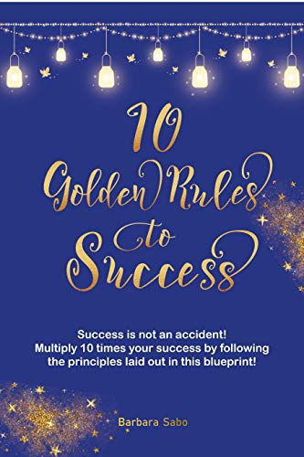 Book: 10 Golden Rules to Success - 10 Quick Life Changing Tricks Blueprint by Barbara Sabo