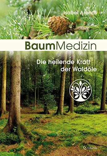 Baummedizin: Die heilende Kraft der Waldöle. Eine neue Dimension der Baumheilkunde. Die Kraftessenzen der Bäume für die seelisch-körperliche Heilung einsetzen!