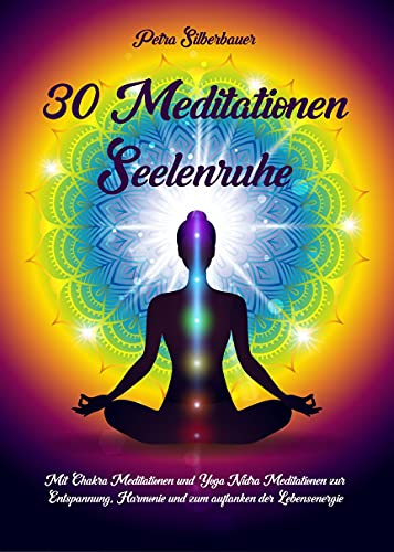 30 Meditationen Seelenruhe: Mit Chakra Meditationen und Yoga Nidra Meditationen zur Entspannung, Harmonie und zum auftanken der Lebensenergie (German Edition)
