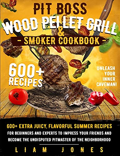 Pit Boss Wood Pellet Grill & Smoker Cookbook: 600+ Extra Juicy, Flavorful Summer Recipes for Beginners and Experts to Impress Your Friends and Become the Undisputed Pitmaster of the Neighborhood