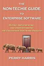 The Non-Techie Guide to Enterprise Software: Buying, Implementing, and Understanding the Enterprise Software Process