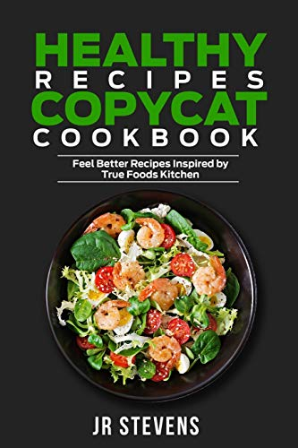 Healthy Recipes Copycat Cookbook: Feel Better Recipes Inspired by True Foods Kitchen
