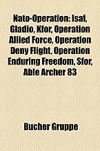 NATO-Operation: Isaf, Gladio, Kfor, Operation Allied Force, Operation Deny Flight, Operation Enduring Freedom, Sfor, Able ...