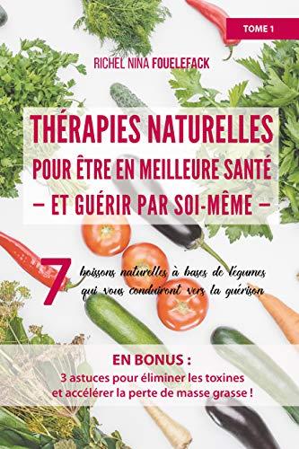 Thérapies naturelles pour être en meilleure santé et guérir par soi-même: Tome 1 (French Edition)