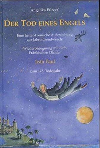Der Tod eines Engels. Eine heiter-komische Auferstehung zur Jahrtausendwende: Wiederbegegnug mit dem Fränkischen Dichter Johann Friedrich Richter, kurz Jean Paul zum 175. Todesjahr