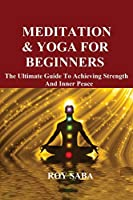 Meditation and Yoga for Beginners - The Ultimate Guide to Achieving Strength and Inner Peace