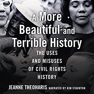 A More Beautiful and Terrible History     The Uses and Misuses of Civil Rights History              Written by:                                                                                                                                 Jeanne Theoharis                               Narrated by:                                                                                                                                 Kim Staunton                      Length: 11 hrs and 18 mins     Not rated yet     Overall 0.0