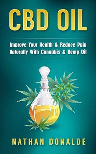CBD Oil: Improve Your Health & Reduce Pain Naturally With Cannabis & Hemp Oil (CBD Hemp Oil, E-Juice, Pain Relief, Hemp)