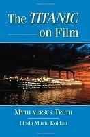 The Titanic on Film: Myth versus Truth by Linda Maria Koldau(2012-05-07)