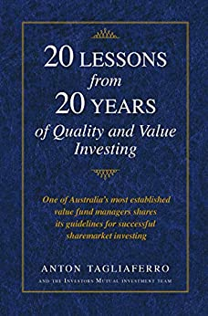 20 LESSONS from 20 YEARS of Quality and Value Investing: One of Australia's most established value fund managers shares its guidelines for successful sharemarket investing by [Anton Tagliaferro]