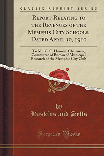 Report Relating to the Revenues of the Memphis City Schools, Dated April 30, 1910: To Mr. C. C. Hanson, Chairman, Committee of Bureau of Municipal Research of the Memphis City Club (Classic Reprint)