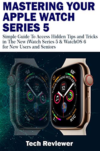 MASTERING YOUR APPLE WATCH SERIES 5: Simple Guide to Access Hidden Tips and Tricks in the New iWatch Series 5 & WatchOS 6 for New Users and Seniors (English Edition)