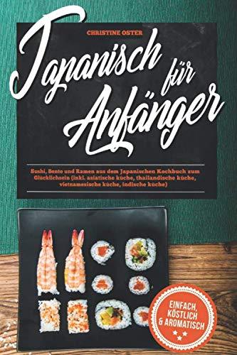 Japanisch für Anfänger: Sushi, Bento und Ramen aus dem Japanischen Kochbuch zum Glücklichsein (inkl. asiatische küche, thailandische küche, vietnamesische küche, indische küche)