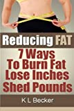 Reducing Fat: 7 Ways to Burn Fat Lose Inches & Shed Pounds