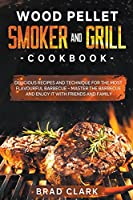 Wood Pellet Smoker and Grill Cookbook: Delicious Recipes and Technique for the Most Flavourful Barbecue - Master the Barbecue and Enjoy it With Friends and Family