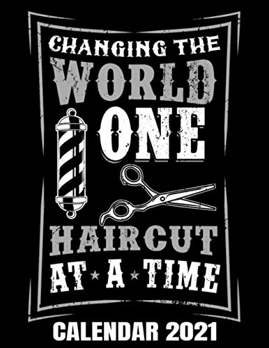 Changing The World One Haircut At A Time Calendar 2021: Barber & Barbershop Calendar 2021 - Appointment Planner Book And Organizer Journal - Weekly - Monthly - Yearly