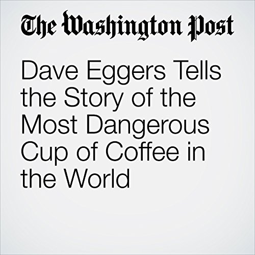 Dave Eggers Tells the Story of the Most Dangerous Cup of Coffee in the World copertina