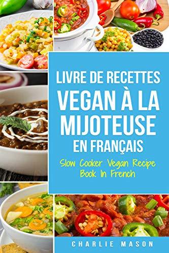 Livre De Recettes Vegan À La Mijoteuse En Français/ Slow Cooker Vegan Recipe Book In French (French Edition)