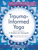 Trauma-Informed Yoga: A Toolbox for Therapists: 47 Practices to Calm Balance, and Restore the Nervous System
