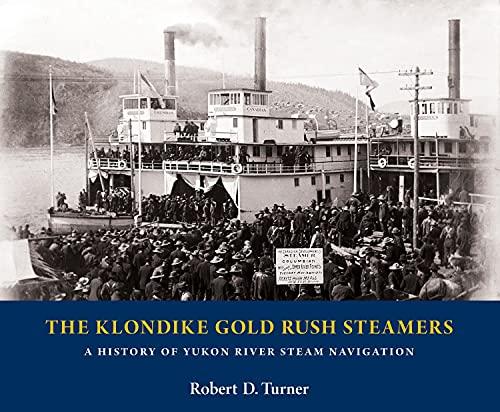 The Klondike Gold Rush Steamers: A History of Yukon River Steam Navigation