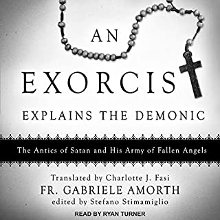 An Exorcist Explains the Demonic     The Antics of Satan and His Army of Fallen Angels              By:                                                                                                                                 Fr. Gabriele Amorth,                                                                                        Stefano Stimamiglio - editor,                                                                                        Charlotte J. Fasi - translator                               Narrated by:                                                                                                                                 Ryan Turner                      Length: 5 hrs and 27 mins     133 ratings     Overall 4.6