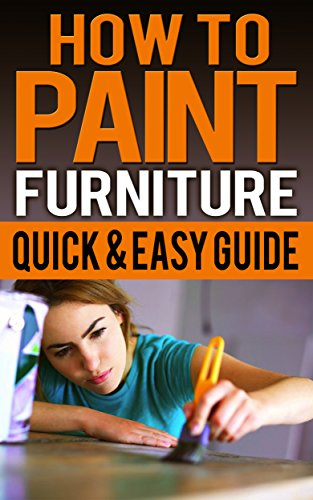 How To Paint Furniture Quick & Easy Guide: Ideas, Without Sanding, Old Wooden (English Edition)