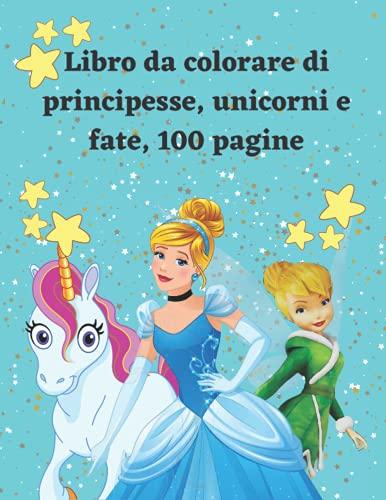 Libro da colorare di principesse, unicorni e fate, 100 pagine: Libro da colorare per ragazze, per età 3-10, disegni unici di unicorno, principessa e fata