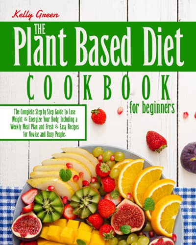 Compare Textbook Prices for The Plant-Based Diet, Cookbook for Beginners: The Complete Step-by-Step Guide to Lose Weight & Energize Your Body, Including a Weekly Meal Plan and Fresh & Easy Recipes for Novice and Busy People  ISBN 9798521353170 by Green, Kelly