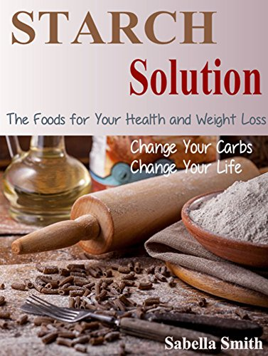 Starch Solution: Change Your Carbs, Change Your Life, The Foods for Your Health and Weight Loss (English Edition)