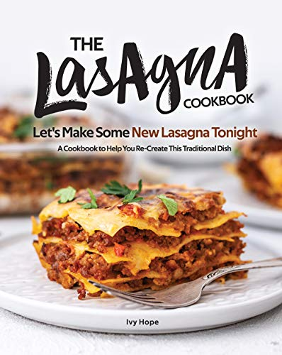 The Lasagna Cookbook: Let's Make Some New Lasagna Tonight - A Cookbook to Help You Re-Create This Traditional Dish (English Edition)