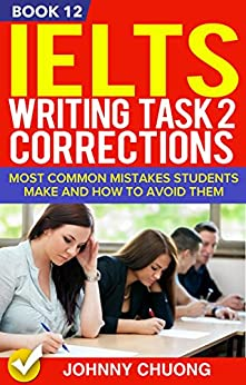 Ielts Writing Task 2 Corrections: Most Common Mistakes Students Make And How To Avoid Them (Book 12) by [JOHNNY CHUONG]