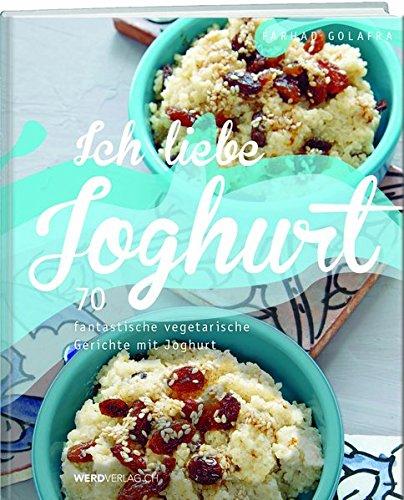 Ich liebe Joghurt: 70 fantastische vegetarische Gerichte mit Joghurt