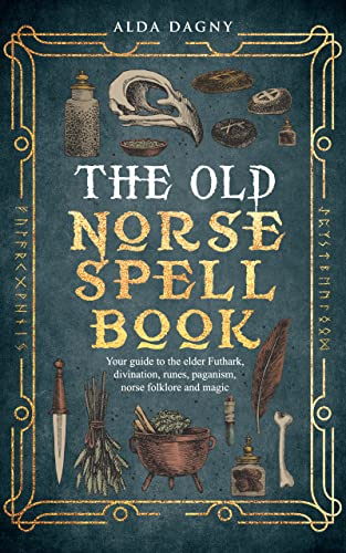 The Old Norse Spell Book: Your Guide to the Elder Futhark, Norse Folklore, Runes, Paganism, Divination, and Magic