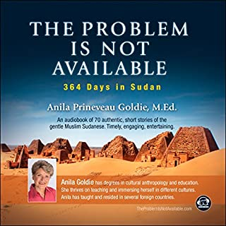 The Problem Is Not Available: 364 Days in Sudan                   By:                                                                                                                                 Anila Prineveau Goldie                               Narrated by:                                                                                                                                 Anila Prineveau Goldie                      Length: 8 hrs and 25 mins     1 rating     Overall 5.0