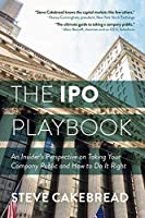 The IPO Playbook: An Insider's Perspective on Taking Your Company Public and How to Do It Right
