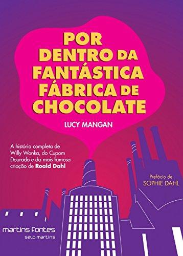 Por Dentro da Fantástica Fábrica de Chocolate: A História Completa de Willy Wonka, do Cupom Dourado e da Mais Famosa Criação de Roald Dahl