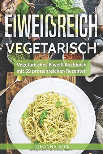 Eiweißreich Vegetarisch: Vegetarisches Eiweiß Kochbuch mit 69 proteinreichen Rezepten – Vegetarisches Kochbuch für gesunden Muskelaufbau und Definition