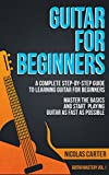 Guitar: For Beginners - A Complete Step-by-Step Guide to Learning Guitar for Beginners, Master the Basics and Start Playing as Fast as Possible