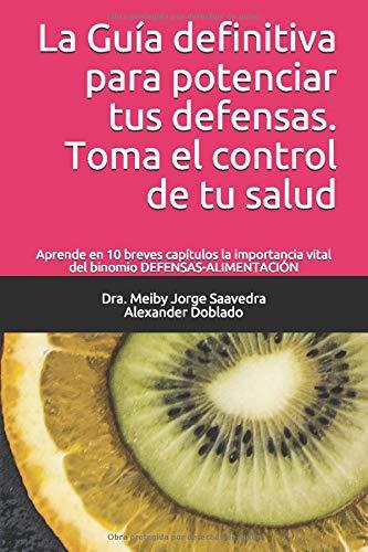 La Guía definitiva para potenciar tus defensas. Toma el control de tu salud: Aprende en 10 breves capítulos la importancia vital del binomio DEFENSAS-ALIMENTACIÓN