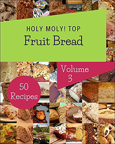 Holy Moly! Top 50 Fruit Bread Recipes Volume 3: Fruit Bread Cookbook - The Magic to Create Incredible Flavor! (English Edition)