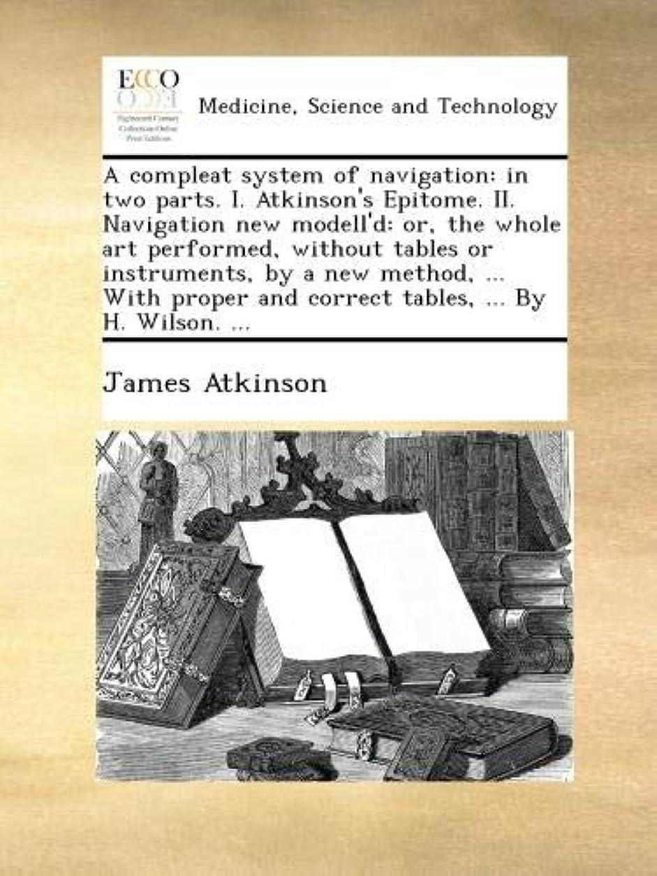 追記版誤A compleat system of navigation: in two parts. I. Atkinson's Epitome. II. Navigation new modell'd: or, the whole art performed, without tables or instruments, by a new method, ... With proper and correct tables, ... By H. Wilson. ...