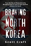 Braving North Korea: True Stories of Those Secretly Bringing Hope to One of the Darkest Nations On Earth
